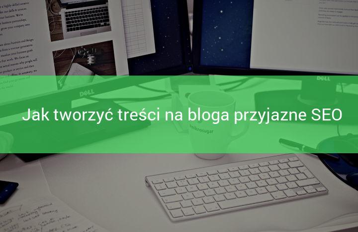Jak tworzyć treść na bloga, która będzie przyjazna SEO