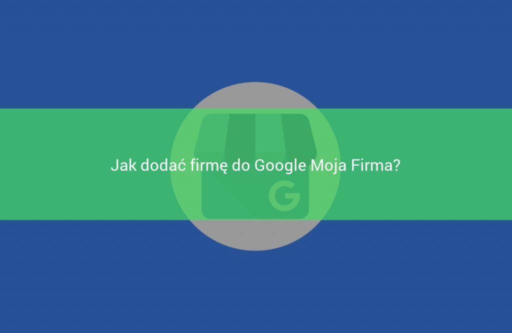 jak dodac firme do google moja firma